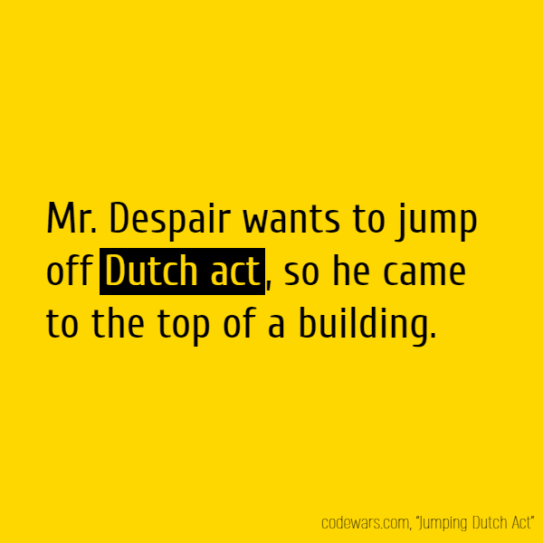 Mr. Despair wants to jump off **Dutch act**, so he came to the top of a building.