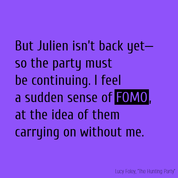 But Julien isn't back yet—so the party must be continuing. I feel a sudden sense of **FOMO**, at the idea of them carrying on without me. I can't believe I managed to pass out.