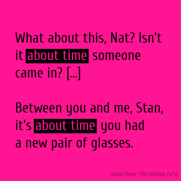 """What about this, Nat? Isn't it **about time** someone came in?"" ""Between you and me, Stan, it's **about time** you had a new pair of glasses."""