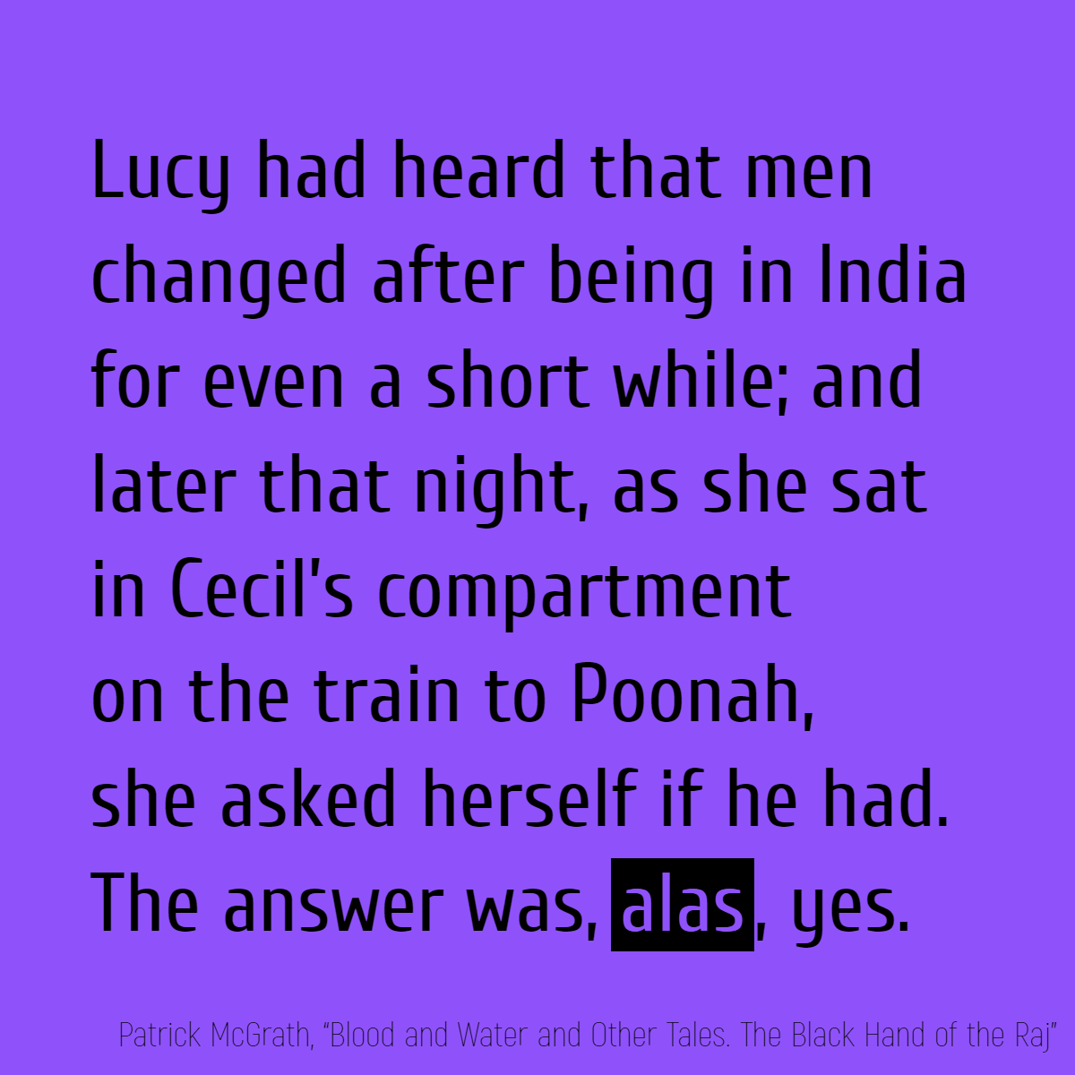 Lucy had heard that men changed after being in India for even a short while; and later that night, as she sat in Cecil's compartment on the train to Poonah, she asked herself if he had. The answer was, **alas**, yes.