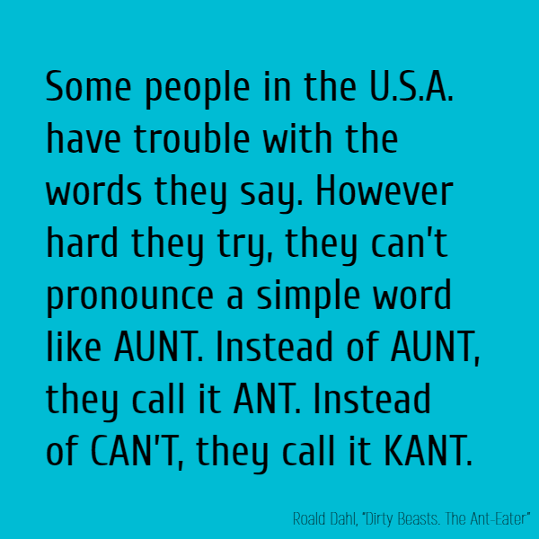 Some people in the U.S.A. have trouble with the words they say. However hard they try, they can't pronounce a simple word like AUNT. Instead of AUNT, they call it ANT. Instead of CAN'T, they call it KANT.