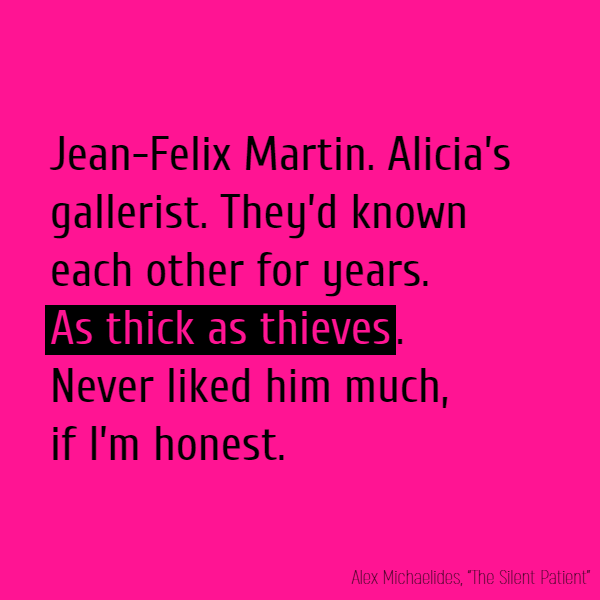 'Jean-Felix Martin. Alicia's gallerist. They'd known each other for years. **As thick as thieves**. Never liked him much, if I'm honest.'