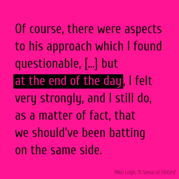 Of course, there were aspects to his approach which I found questionable, and there is no doubt I'd have taken issue with him on a number of counts, but *at the end of the day*, I felt very strongly, and I still do, as a matter of fact, that we should've been batting on the same side.