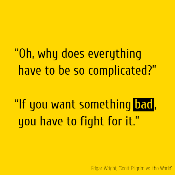 """Oh, why does everything have to be so complicated?""  ""If you want something **bad**, you have to fight for it."""