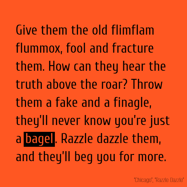 Throw them a fake and a finagle, they'll never know you're just a **bagel**.