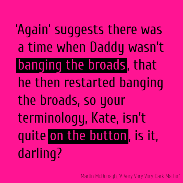 'Again' suggests there was a time when Daddy wasn't **banging the broads**, that he then restarted **banging the broads**, so your terminology, Kate, isn't quite **on the button**, is it, darling?