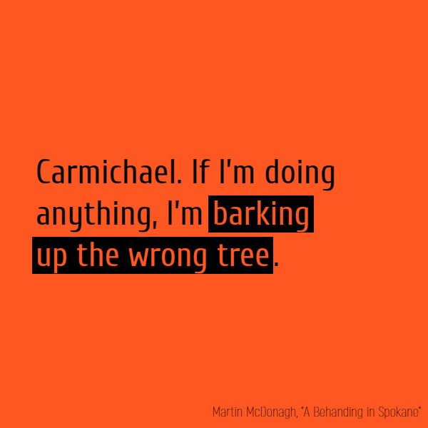 **Carmichael** If I'm doing anything. I'm **barking up the wrong tree**.