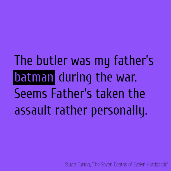 'The butler was my father's **batman** during the war. Seems Father's taken the assault rather personally.'