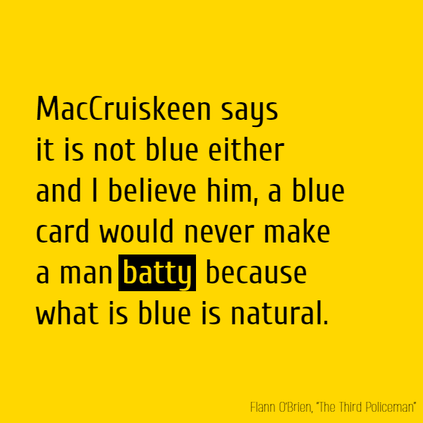 MacCruiskeen says it is not blue either and I believe him, a blue card would never make a man **batty** because what is blue is natural.'
