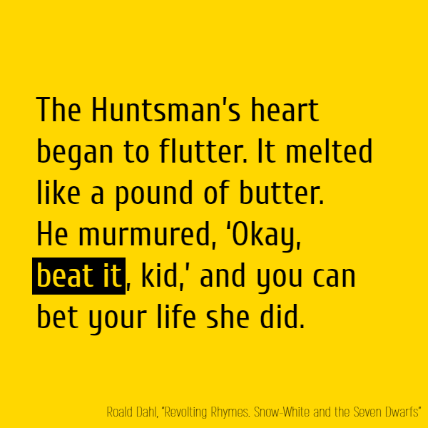 The Huntsman's heart began to flutter. It melted like a pound of butter. He murmured, 'Okay, **beat it**, kid,' And you can bet your life she did.