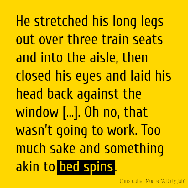He stretched his long legs out over three train seats and into the aisle, then closed his eyes and laid his head back against the window, feeling the rhythm of the rattling train coming through the cool glass against his shaved scalp. Oh no, that wasn't going to work. Too much sake and something akin to bed spins.