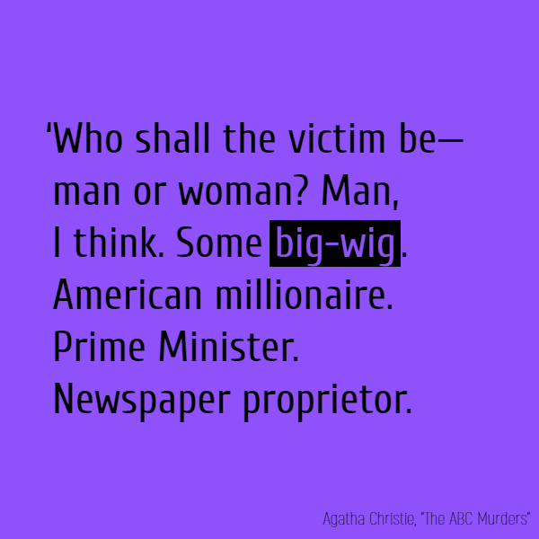 'Who shall the victim be—man or woman? Man, I think. Some **big-wig**. American millionaire. Prime Minister. Newspaper proprietor.