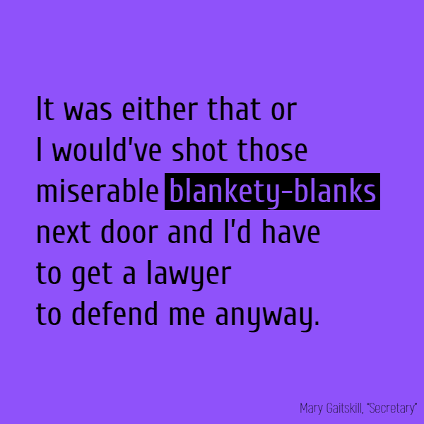 It was either that or I would've shot those miserable **blankety-blanks** next door and I'd have to get a lawyer to defend me anyway.