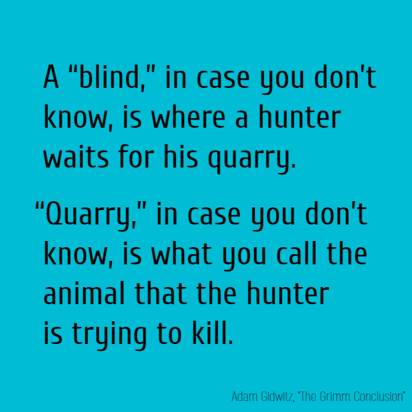 "A ""blind,"" in case you don't know, is where a hunter waits for his quarry. ""Quarry,"" in case you don't know, is what you call the animal that the hunter is trying to kill."