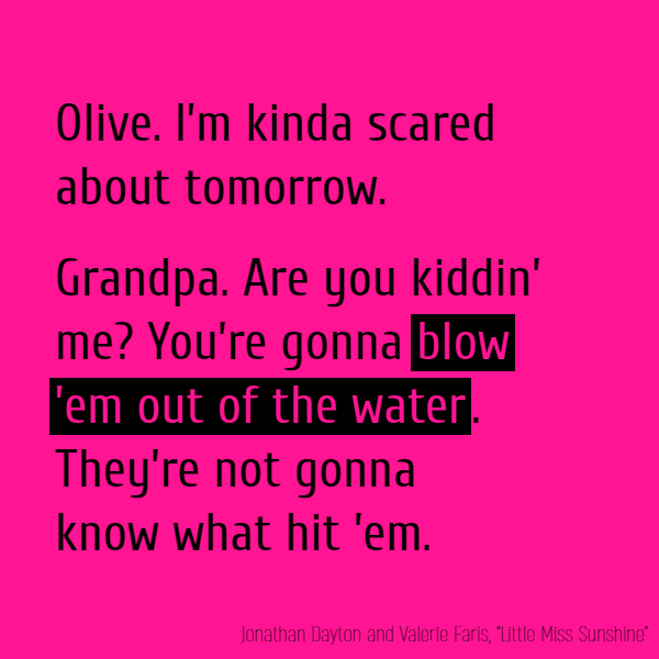 **Olive** I'm kinda scared about tomorrow. **Grandpa** Are you kiddin' me? You're gonna **blow 'em out of the water**. They're not gonna know what hit 'em.