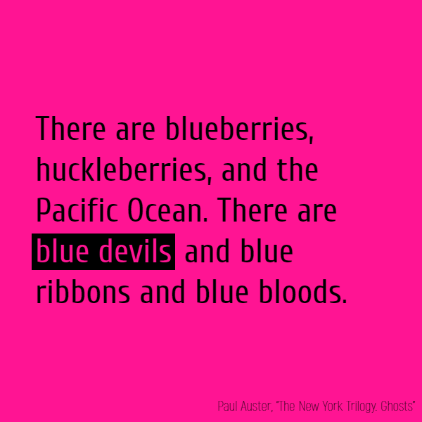 There are blueberries, huckleberries, and the Pacific Ocean. There are **blue devils** and blue ribbons and blue bloods.