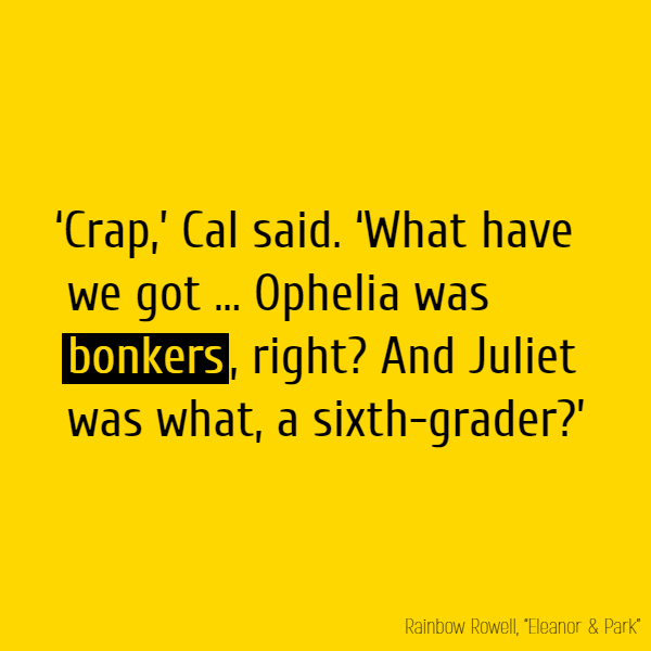 'Crap,' Cal said. 'What have we got ... Ophelia was **bonkers**, right? And Juliet was what, a sixth-grader?'
