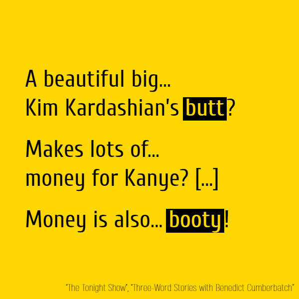 A beautiful big... Kim Kardashian's **butt**? Makes lots of... money for Kanye? [...] Money is also... **booty**!