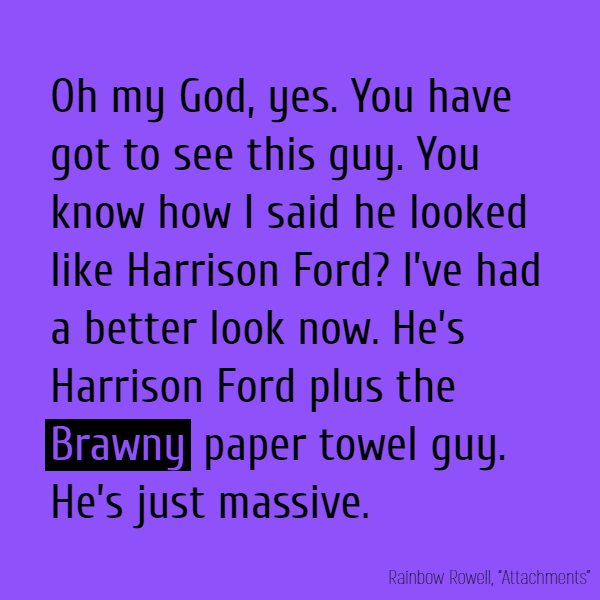 Beth to Jennifer. Oh my God, yes. You have got to see this guy. You know how I said he looked like Harrison Ford? I've had a better look now. He's Harrison Ford plus the **Brawny** paper towel guy. He's just massive.