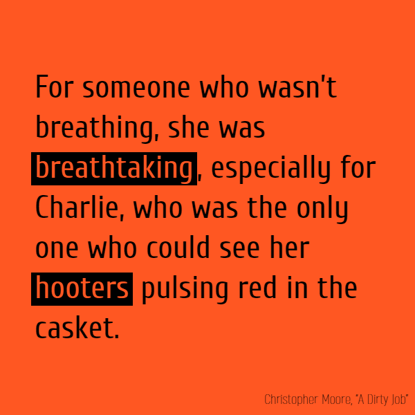 For someone who wasn't breathing, she was **breathtaking**, especially for Charlie, who was the only one who could see her **hooters** pulsing red in the casket.
