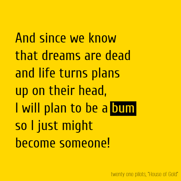 And since we know that dreams are dead And life turns plans up on their head, I will plan to be a **bum** So I just might become someone!