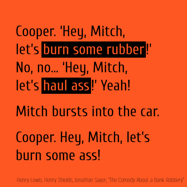 'Hey, Mitch, let's **burn some rubber**!' No, no... 'Hey, Mitch, let's **haul ass**!' Yeah! //Mitch bursts into the car.// Cooper. Hey, Mitch, let's burn some ass!