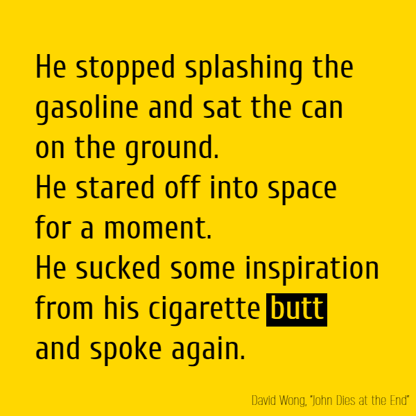He stopped splashing the gasoline and sat the can on the ground. He stared off into space for a moment. He sucked some inspiration from his cigarette **butt** and spoke again.
