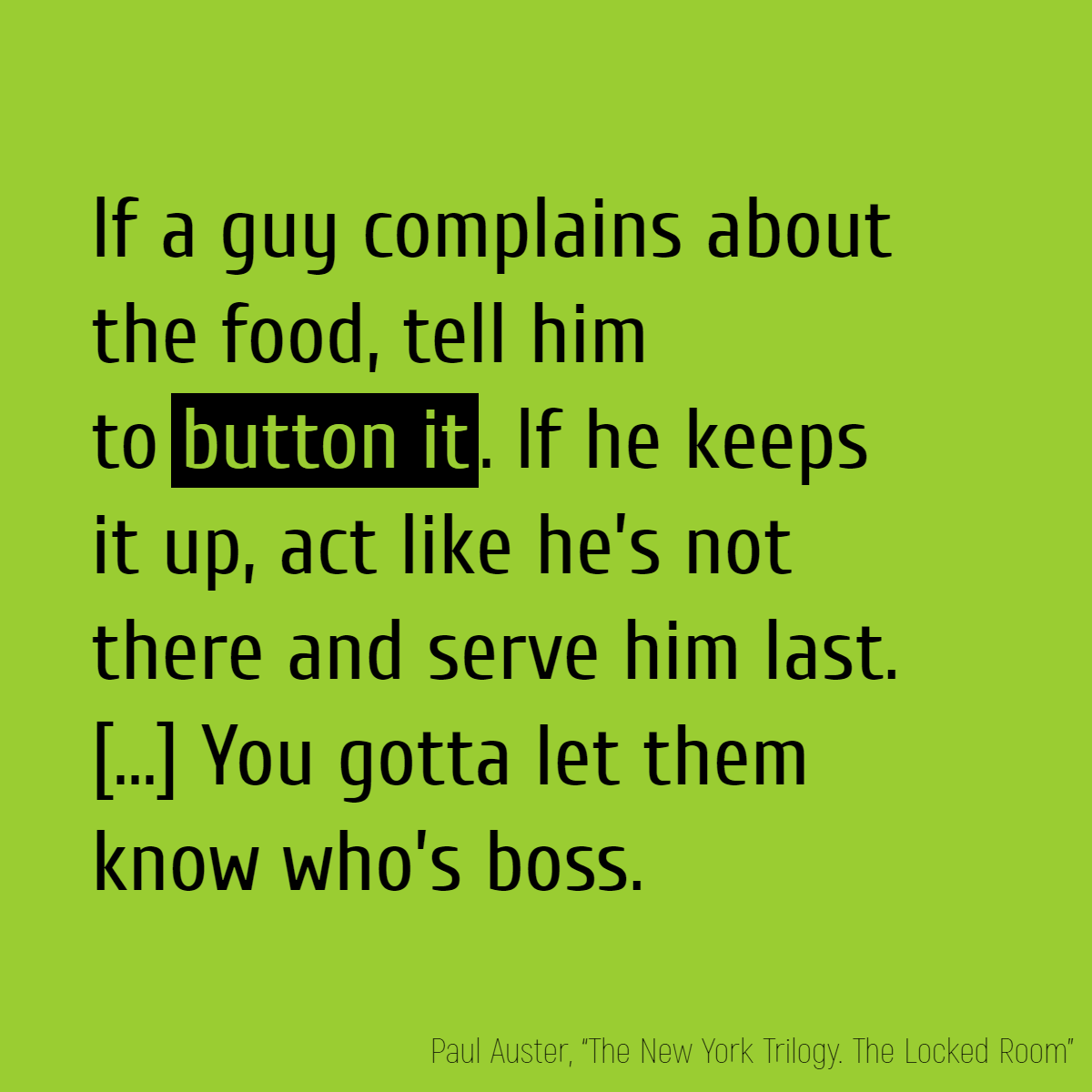If a guy complains about the food, tell him to **button it**. If he keeps it up, act like he's not there and serve him last. If that don't do the trick, tell him you'll put ice water in his soup the next time. Even better, tell him you'll piss in it. You gotta let them know who's boss.