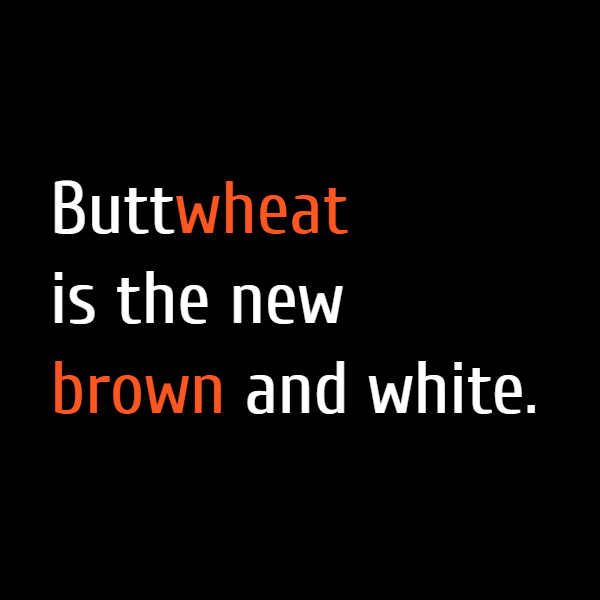 **Buttwheat** is the new brown and white.