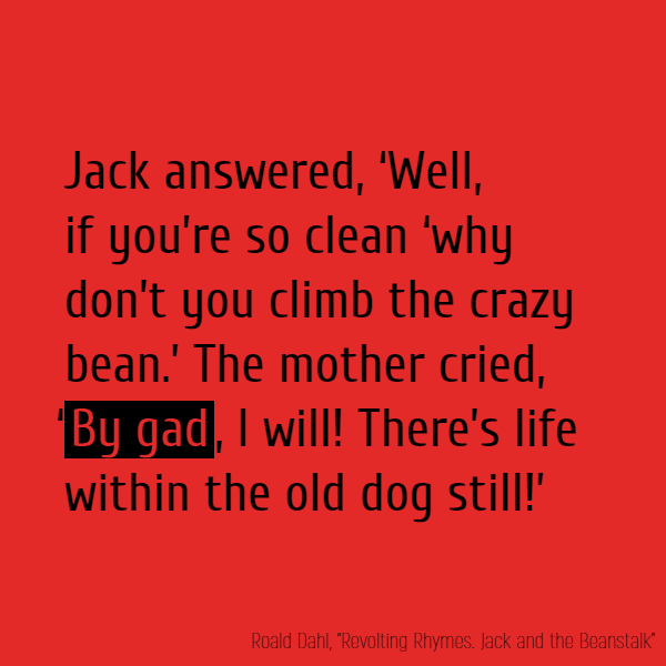 Jack answered, 'Well, if you're so clean 'Why don't //you// climb the crazy bean.' The mother cried, '**By gad**, I will! 'There's life within the old dog still!'