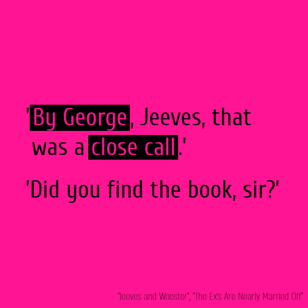 '**By George**, Jeeves, that was a **close call**.'