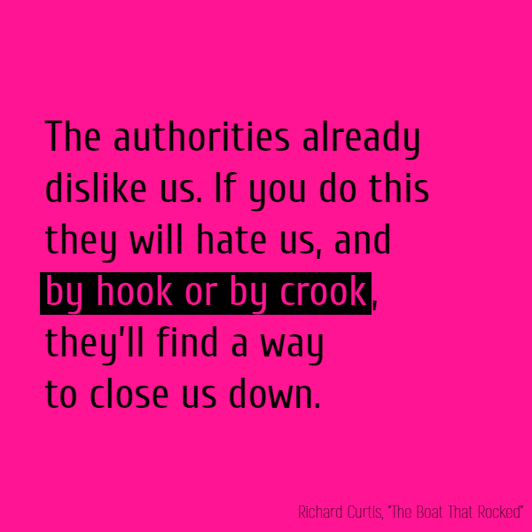 The authorities already dislike us. If you do this they will hate us, and **by hook or by crook**, they'll find a way to close us down.