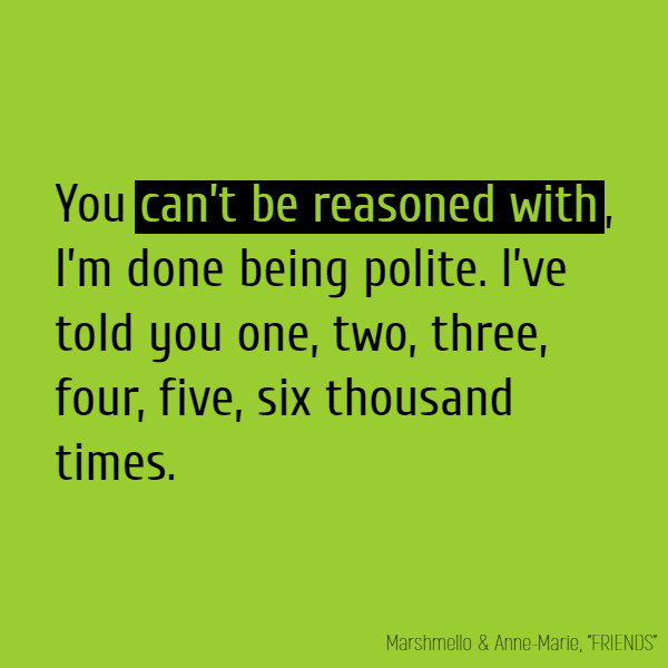 **You can't be reasoned with**, I'm done being polite. I've told you one, two, three, four, five, six thousand times.