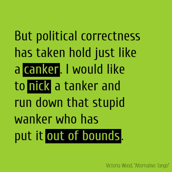 But political correctness Has taken hold just like a **canker**. I would like to **nick** a tanker And run down that stupid wanker Who has put it **out of bounds**.