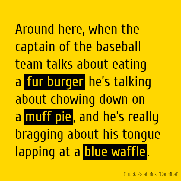 Around here, when the captain of the baseball team talks about eating a **fur burger** he's talking about chowing down on a **muff pie**, and he's really bragging about his tongue lapping at a **blue waffle**.