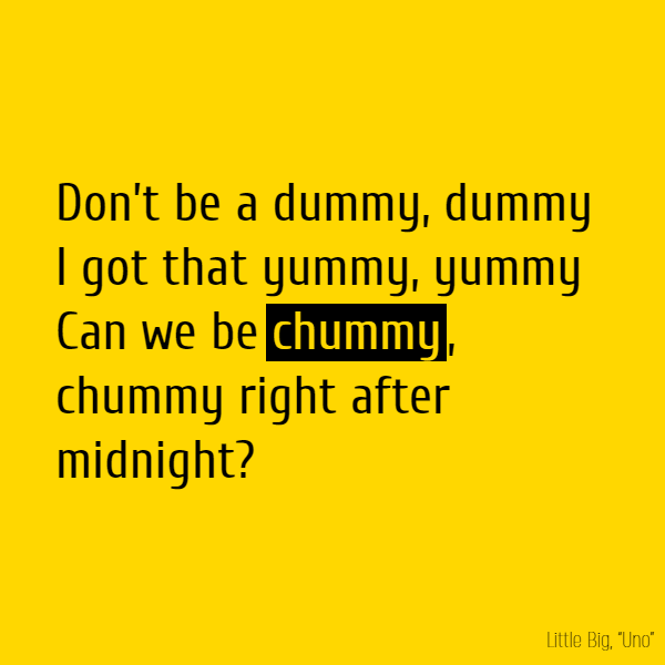 Don't be a dummy, dummy I got that yummy, yummy Can we be **chummy**, **chummy** Right after midnight?