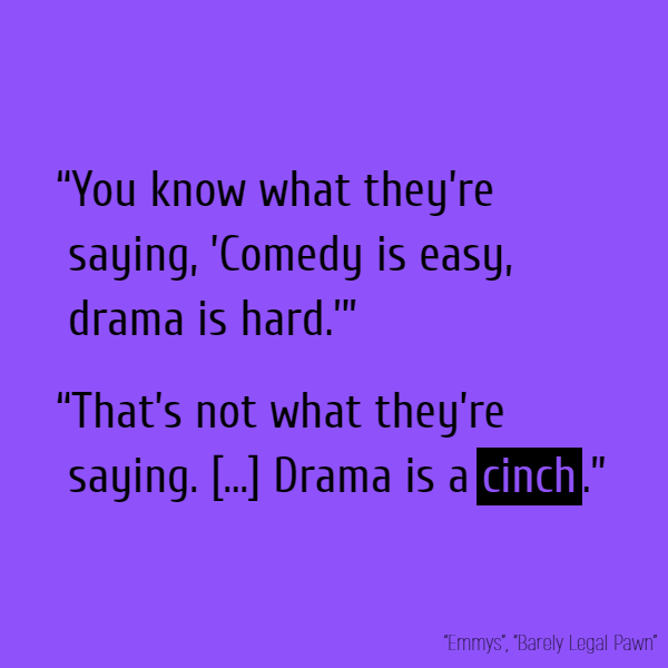 """You know what they're saying, 'Comedy is easy, drama is hard.'"" ""That's not what they're saying. [...] Drama is a *cinch*."""