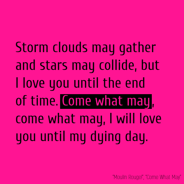 Storm clouds may gather And stars may collide, But I love you until the end of time. **Come what may**, **Come what may**, I will love you until my dying day.