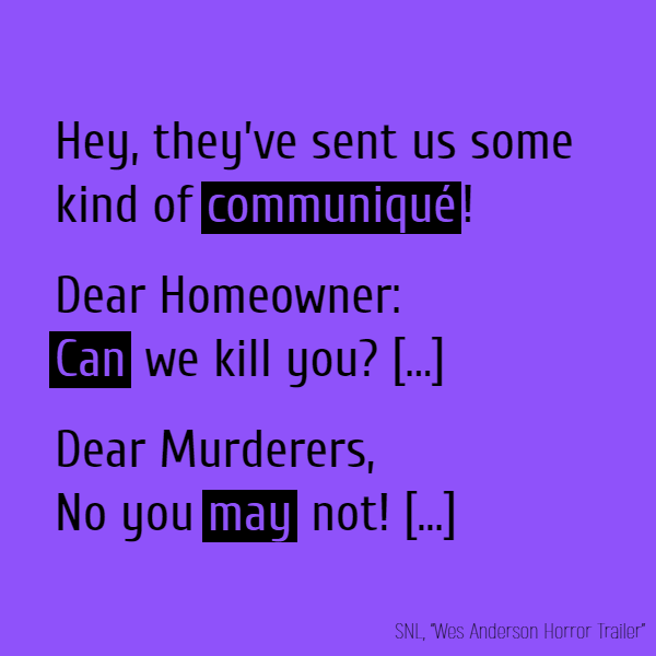 Hey, they've sent us some kind of **communiqué**! Dear Homeowner: Can we kill you? — The Murderers Dear Murderers, No you may not! — The Homeowners
