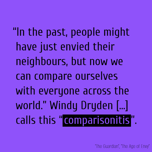 """In the past, people might have just envied their neighbours, but now we can compare ourselves with everyone across the world."" Windy Dryden [...] calls this ""comparisonitis""."