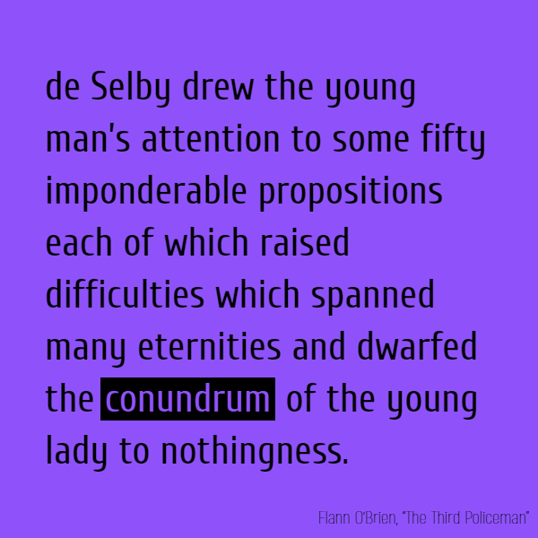 de Selby drew the young man's attention to some fifty imponderable propositions each of which raised difficulties which spanned many eternities and dwarfed the **conundrum** of the young lady to nothingness.