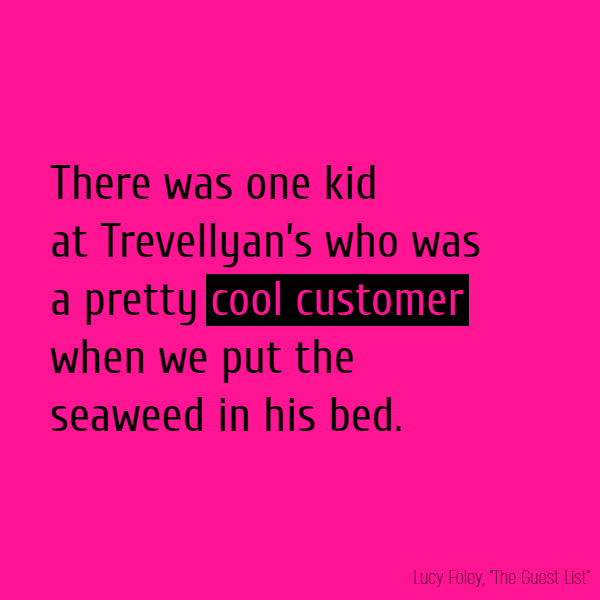 There was one kid at Trevellyan's who was a pretty **cool customer** when we put the seaweed in his bed.
