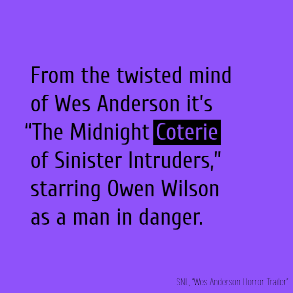 "From the twisted mind of Wes Anderson it's ""The Midnight **Coterie** of Sinister Intruders,"" starring Owen Wilson as a man in danger."