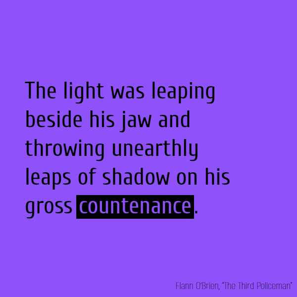 The light was leaping beside his jaw and throwing unearthly leaps of shadow on his gross **countenance**.