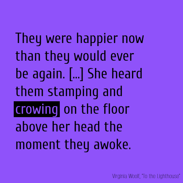 They were happier now than they would ever be again. [...] She heard them stamping and **crowing** on the floor above her head the moment they awoke.