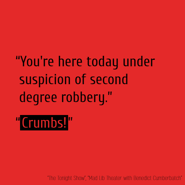 """You're here today under suspicion of second degree robbery."" ""**Crumbs**!"""