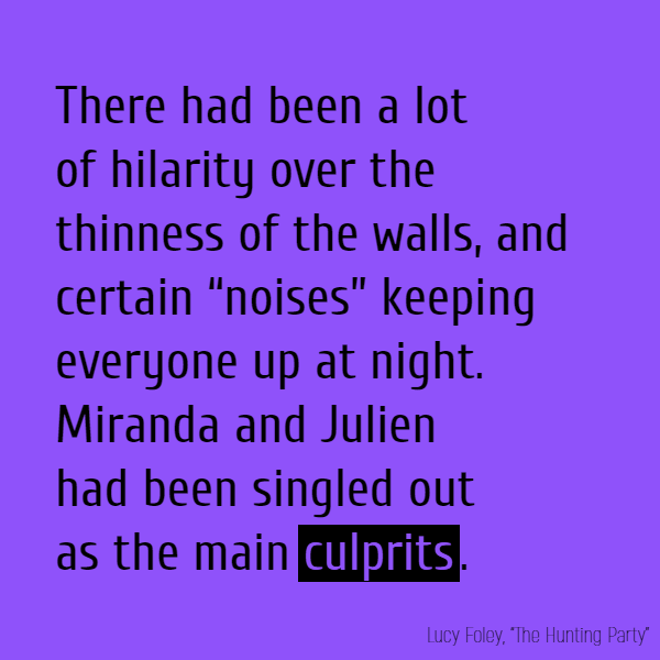 "There had been a lot of hilarity over the thinness of the walls, and certain ""noises"" keeping everyone up at night. Miranda and Julien had been singled out as the main **culprits**."