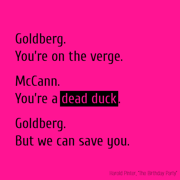 Goldberg. You're on the verge. McCann. You're a **dead duck**. Goldberg. But we can save you.