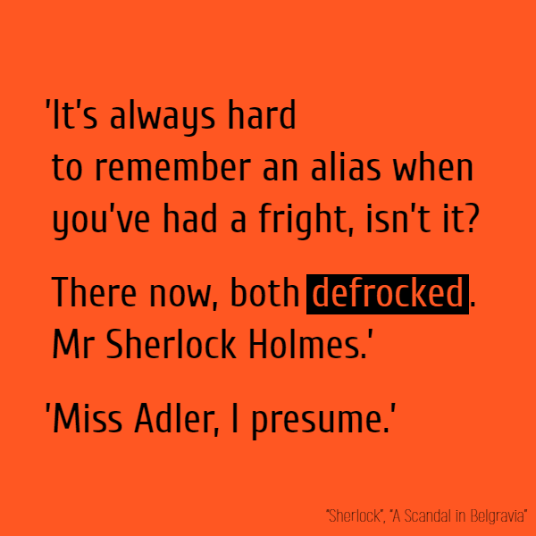 'It's always hard to remember an alias when you've had a fright, isn't it? There now, both **defrocked**. Mr Sherlock Holmes.' 'Miss Adler, I presume.'