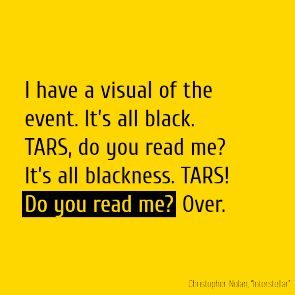 I have a visual of the event. It's all black. TARS, **do you read me**? It's all blackness. TARS! **Do you read me?** Over.